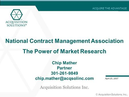 ACQUIRE THE ADVANTAGE © Acquisition Solutions, Inc. April 25, 2007 National Contract Management Association The Power of Market Research Chip Mather Partner.