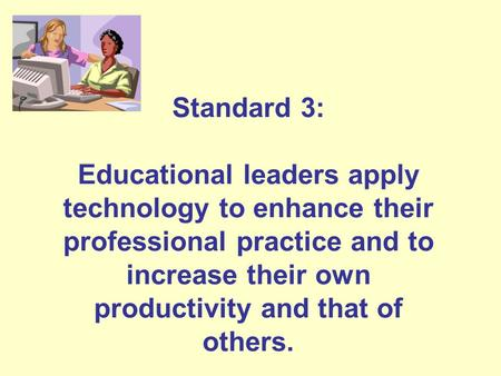 Standard 3: Educational leaders apply technology to enhance their professional practice and to increase their own productivity and that of others.
