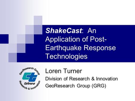 ShakeCast: An Application of Post- Earthquake Response Technologies Loren Turner Division of Research & Innovation GeoResearch Group (GRG)