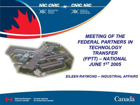 MEETING OF THE FEDERAL PARTNERS IN TECHNOLOGY TRANSFER (FPTT) – NATIONAL JUNE 1 ST 2005 EILEEN RAYMOND – INDUSTRIAL AFFAIRS.
