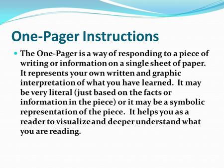 One-Pager Instructions The One-Pager is a way of responding to a piece of writing or information on a single sheet of paper. It represents your own written.