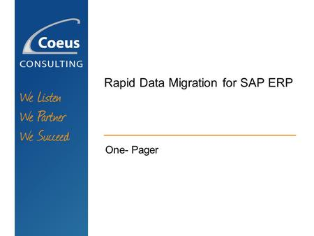 Rapid Data Migration for SAP ERP One- Pager. WE LISTEN WE PARTNER WE SUCCEED Rapid Data Migration for SAP ERP MAIN PREREQUISITES: SAP ERP 6.0 Enhancement.