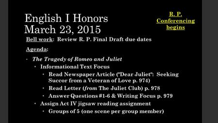 English I Honors March 23, 2015 Bell work: Review R. P. Final Draft due dates Agenda: The Tragedy of Romeo and Juliet The Tragedy of Romeo and Juliet Informational.
