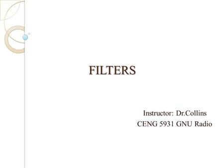 FILTERS FILTERS Instructor: Dr.Collins CENG 5931 GNU Radio.