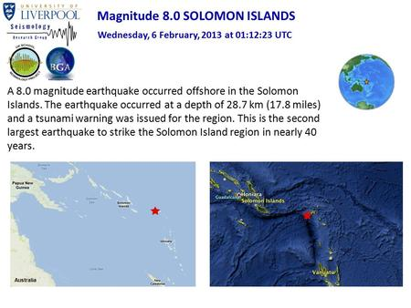 A 8.0 magnitude earthquake occurred offshore in the Solomon Islands. The earthquake occurred at a depth of 28.7 km (17.8 miles) and a tsunami warning was.