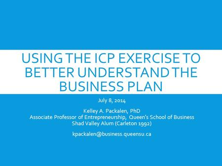USING THE ICP EXERCISE TO BETTER UNDERSTAND THE BUSINESS PLAN July 8, 2014 Kelley A. Packalen, PhD Associate Professor of Entrepreneurship, Queen's School.