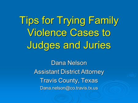 Tips for Trying Family Violence Cases to Judges and Juries Dana Nelson Assistant District Attorney Travis County, Texas