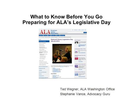 What to Know Before You Go Preparing for ALA's Legislative Day Ted Wegner, ALA Washington Office Stephanie Vance, Advocacy Guru.