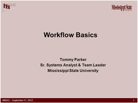 Workflow Basics Tommy Parker Sr. Systems Analyst & Team Leader Mississippi State University 1 MBUG – September 17, 2012.