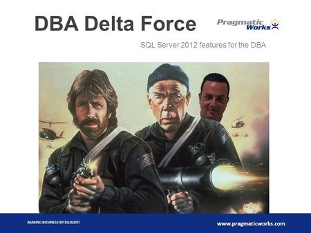 MAKING BUSINESS INTELLIGENT www.pragmaticworks.com DBA Delta Force SQL Server 2012 features for the DBA.