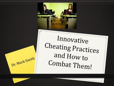 Innovative Cheating Practices and How to Combat Them! Dr. Mark Smith.