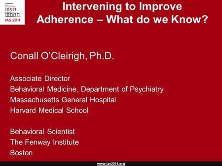 Www.ias2011.org Intervening to Improve Adherence – What do we Know? Conall O'Cleirigh, Ph.D. Associate Director Behavioral Medicine, Department of Psychiatry.