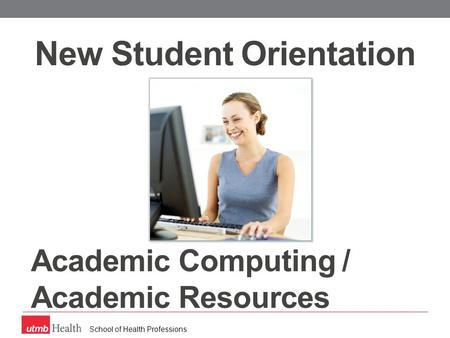 School of Health Professions Academic Computing / Academic Resources New Student Orientation.