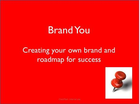 Brand You Creating your own brand and roadmap for success Classified - Internal use.