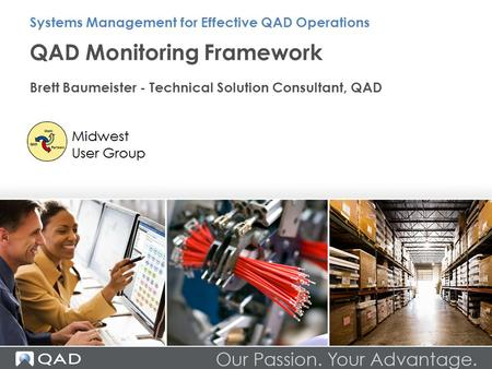QAD Monitoring Framework Brett Baumeister - Technical Solution Consultant, QAD Systems Management for Effective QAD Operations.
