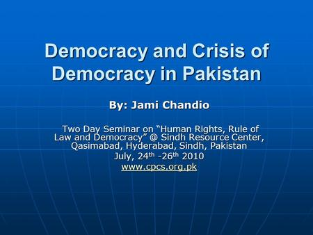 "Democracy and Crisis of Democracy in Pakistan By: Jami Chandio Two Day Seminar on ""Human Rights, Rule of Law and Sindh Resource Center, Qasimabad,"