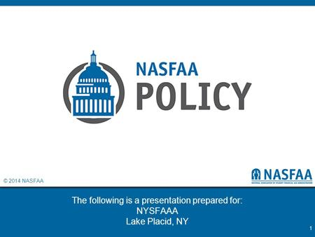 © 2014 NASFAA The following is a presentation prepared for: NYSFAAA Lake Placid, NY 1.