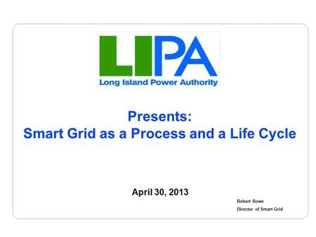 Presents: Smart Grid as a Process and a Life Cycle April 30, 2013 Robert Rowe Director of Smart Grid.