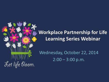 Workplace Partnership for Life Learning Series Webinar Wednesday, October 22, 2014 2:00 – 3:00 p.m.
