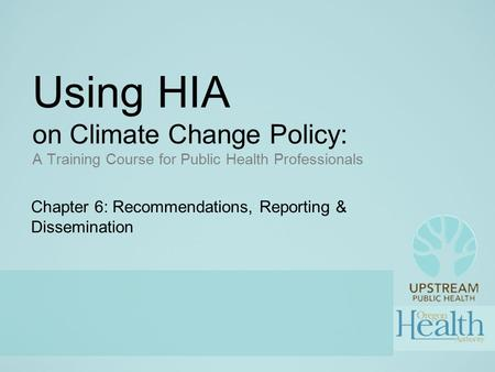 Using HIA on Climate Change Policy: A Training Course for Public Health Professionals Chapter 6: Recommendations, Reporting & Dissemination.