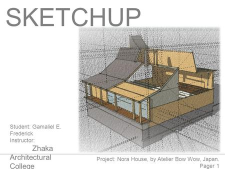 SKETCHUP Student:Gamaliel E. Frederick Instructor: Zhaka Architectural College 05.06.2014 Project: Nora House, by Atelier Bow Wow, Japan. Pager 1.