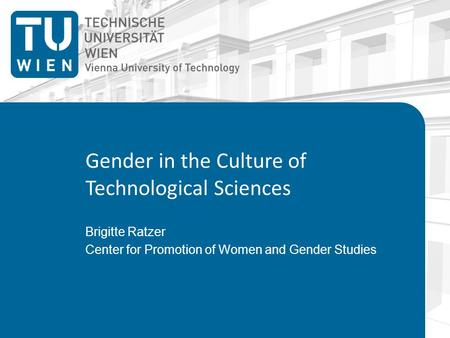 Gender in the Culture of Technological Sciences Brigitte Ratzer Center for Promotion of Women and Gender Studies.
