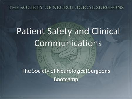 Patient Safety and Clinical Communications The Society of Neurological Surgeons Bootcamp The Society of Neurological Surgeons Bootcamp.