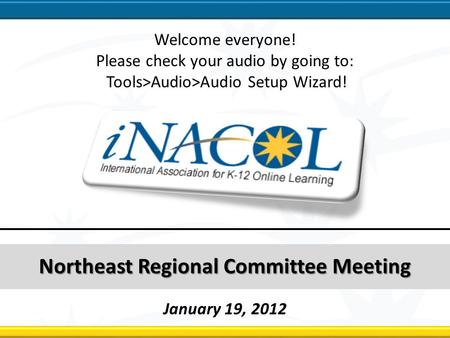 Northeast Regional Committee Northeast Regional Committee Meeting January 19, 2012 Welcome everyone! Please check your audio by going to: Tools>Audio>Audio.