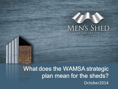 October2014. Genesis of Strategic Business Plan Early in 2014 the WAMSA Committee appreciated the growth in and important role of Men's Sheds in WA and.