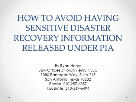 HOW TO AVOID HAVING SENSITIVE DISASTER RECOVERY INFORMATION RELEASED UNDER PIA By Ryan Henry Law Offices of Ryan Henry, PLLC 1380 Pantheon Way, Suite 215.