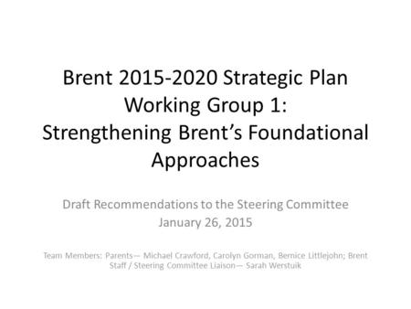 Brent 2015-2020 Strategic Plan Working Group 1: Strengthening Brent's Foundational Approaches Draft Recommendations to the Steering Committee January 26,