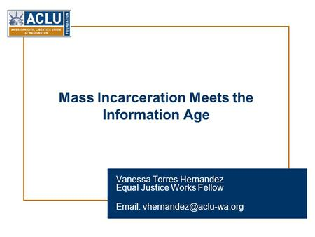 Mass Incarceration Meets the Information Age Vanessa Torres Hernandez Equal Justice Works Fellow