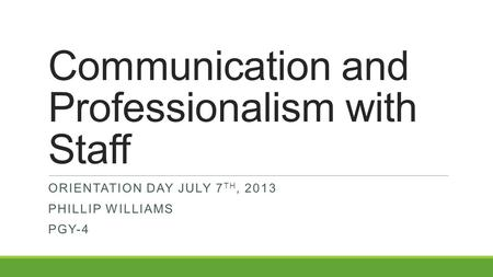 Communication and Professionalism with Staff ORIENTATION DAY JULY 7 TH, 2013 PHILLIP WILLIAMS PGY-4.