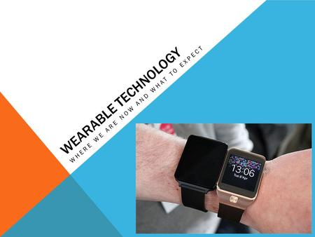 WEARABLE TECHNOLOGY WHERE WE ARE NOW AND WHAT TO EXPECT.