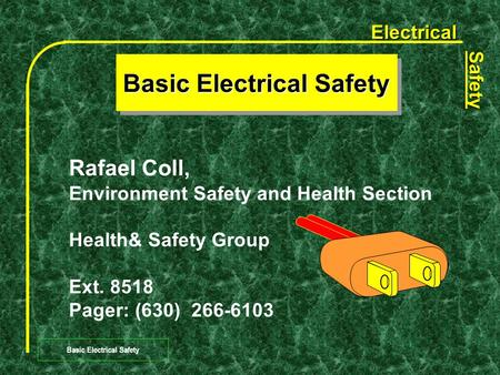Electrical Safety Basic Electrical Safety Rafael Coll, Environment Safety and Health Section Health& Safety Group Ext. 8518 Pager: (630) 266-6103.