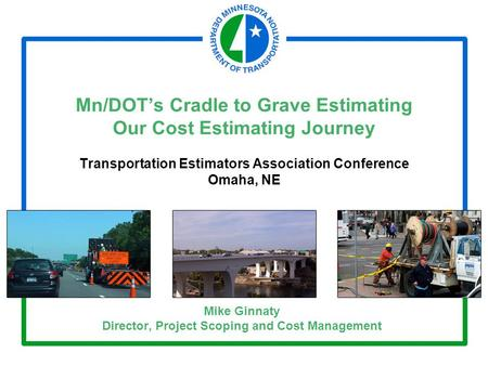 Mn/DOT's Cradle to Grave Estimating Our Cost Estimating Journey Transportation Estimators Association Conference Omaha, NE Mike Ginnaty Director, Project.