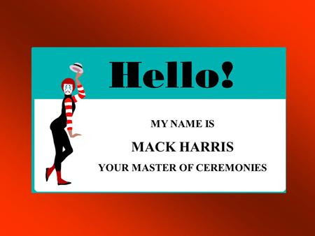 MY NAME IS MACK HARRIS YOUR MASTER OF CEREMONIES.