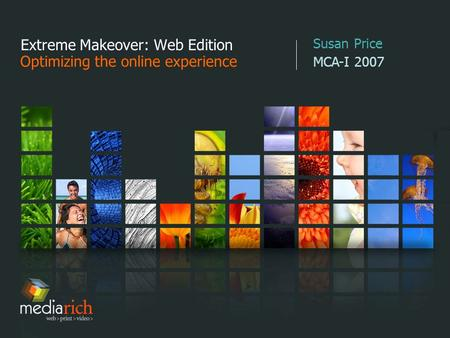 Extreme Makeover: Web Edition Optimizing the online experience Susan Price MCA-I 2007.