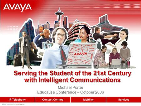 © 2006 Avaya Inc. All rights reserved. Serving the Student of the 21st Century with Intelligent Communications Michael Porter Educause Conference – October.