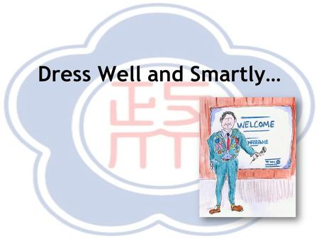 Dress Well and Smartly…. Dress well and smartly Respect your audience by looking sharp, but also be reasonable about your choice of wardrobe. –Your comfort.