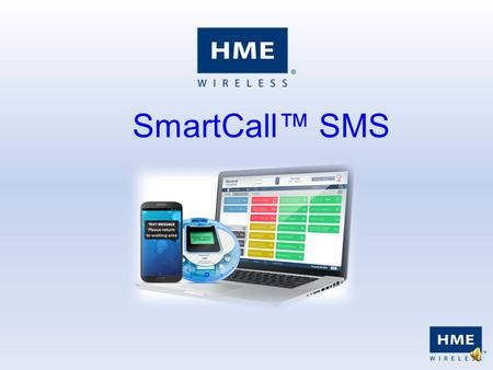 SmartCall™ SMS SmartCall SMS by HME Wireless is a great tool to manage your patient workflow through your facility. Using the SmartCall SMS system, staff.