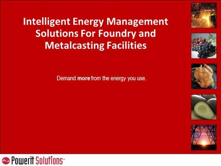 Demand more from the energy you use. <strong>Intelligent</strong> Energy Management <strong>Solutions</strong> For Foundry and Metalcasting Facilities.