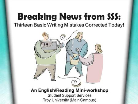 Breaking News from SSS: Thirteen Basic Writing Mistakes Corrected Today! An English/Reading Mini-workshop Student Support Services Troy University (Main.