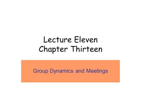 Lecture Eleven Chapter Thirteen Group Dynamics and Meetings.