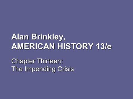 Alan Brinkley, AMERICAN HISTORY 13/e Chapter Thirteen: The Impending Crisis.