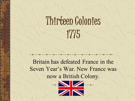 Thirteen Colonies 1775 Britain has defeated France in the Seven Year's War. New France was now a British Colony.