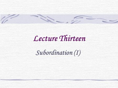 Lecture Thirteen Subordination (I). Coordination vs. subordination Cf. If you agree, we shall leave tonight. = We shall leave tonight, if you agree. He.
