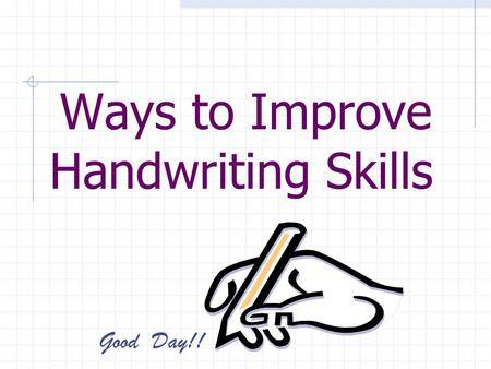Ways to Improve Handwriting Skills Good Day!!. Believe it or not, you can alter or change the way you write! It just takes some effort and time.