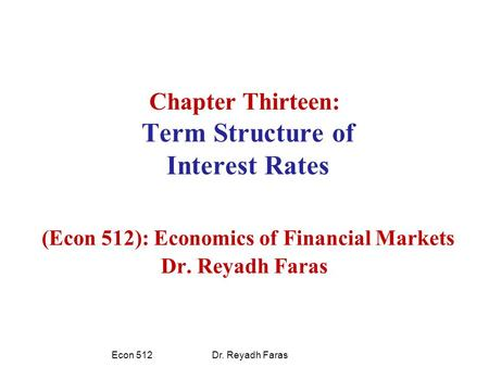 Chapter Thirteen: Term Structure of Interest Rates (Econ 512): Economics of Financial Markets Dr. Reyadh Faras Econ 512 Dr. Reyadh Faras.
