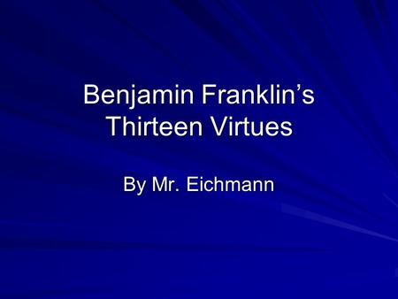 Benjamin Franklin's Thirteen Virtues By Mr. Eichmann.